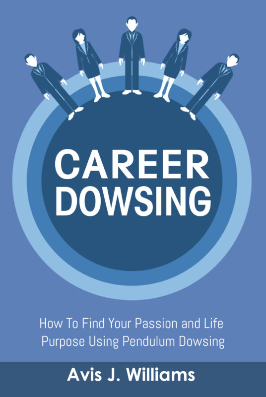 Career Dowsing: How To Find Your Passion and Life Purpose Using Pendulum Dowsing