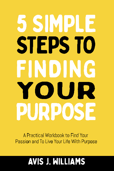 5 Simple Steps to Finding Your Purpose: A Practical Workbook to Find Your Passion and To Live Your Life With Purpose