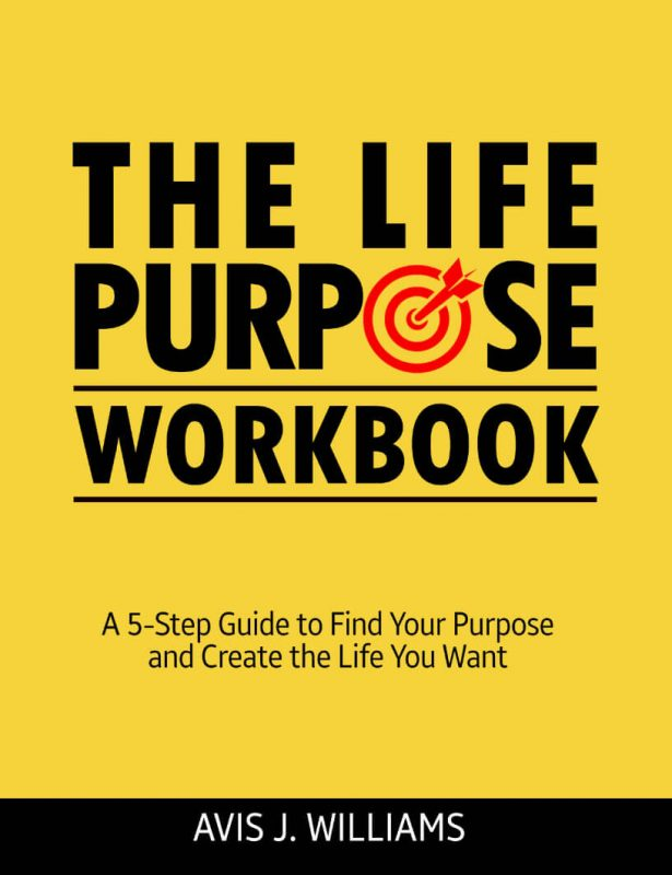 The Life Purpose Workbook: A 5 Step Guide to Find Your Purpose and Create The Life You Want